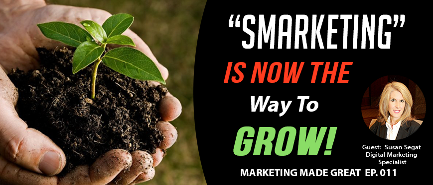 "Podcast Ep. #011 – ""SMARKETING"" Is Now The Way To Grow! w/ Susan Segat"