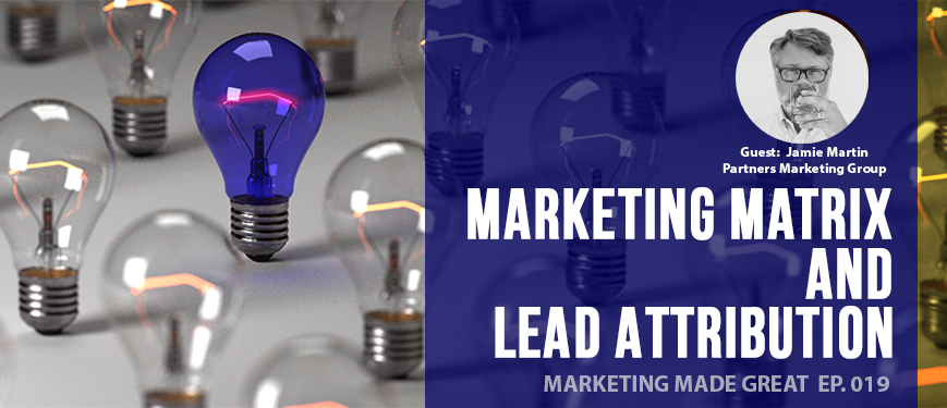 Ep. #019: Marketing Matrix and Lead Attribution